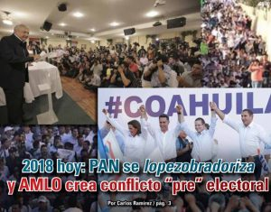2018 hoy: PAN se lopezobradoriza y AMLO crea conflicto pre electoral: Carlos Ramírez