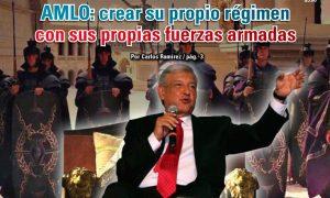 AMLO: crear su propio régimen con sus propias fuerzas armadas: Carlos Ramírez